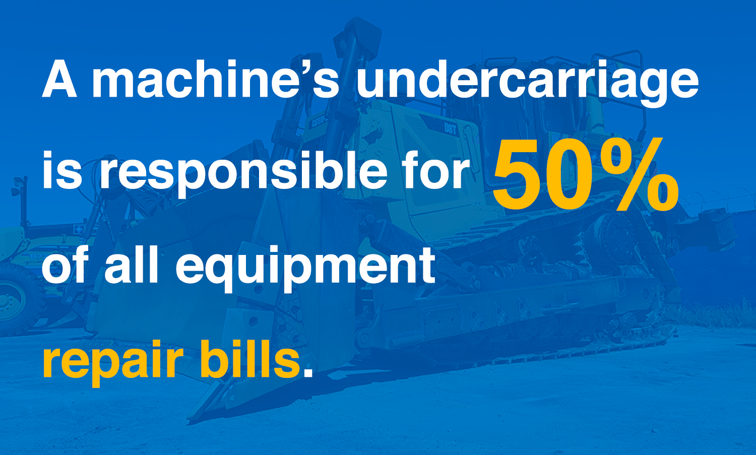 A machine's undercarriage is responsible for 50 percent of all equipment repair bills